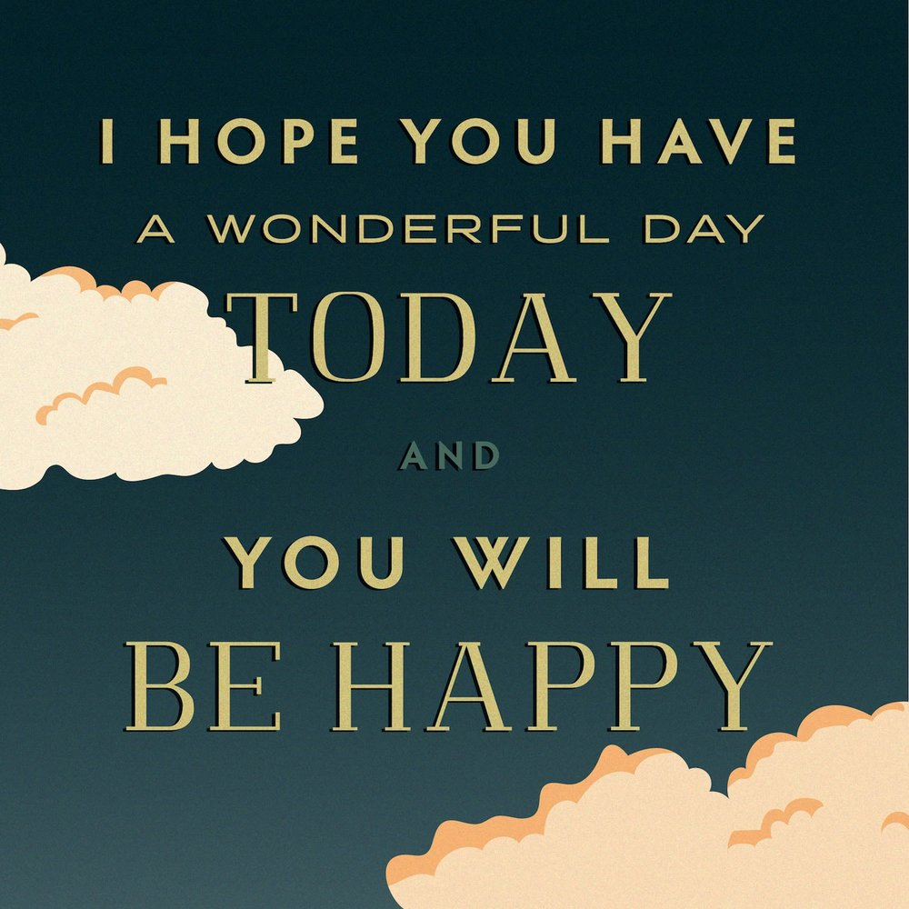 I Hope You Have a Wonderful Day Today and You Will Be Happy