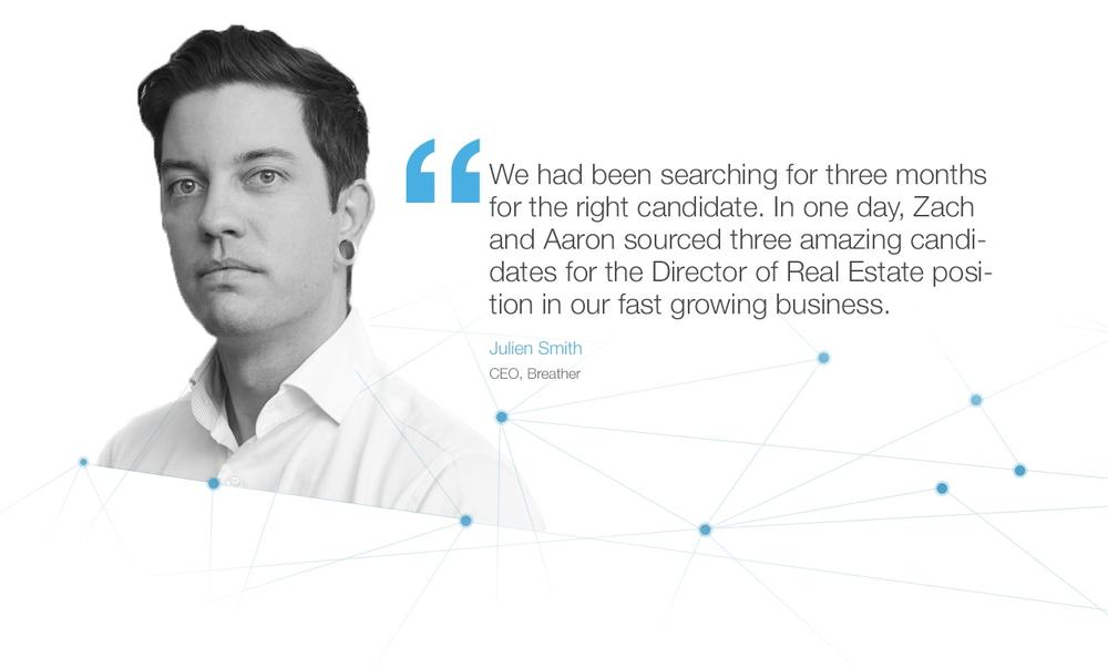 We had been searching for three months for the right candidate. In one day, Zach and Aaron sourced three amazing candidates for the Director of Real Estate position in our fast growing business. Julien Smith CEO, Breather