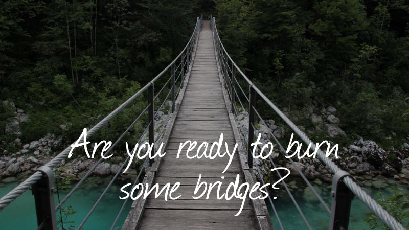 Bridges-Are You Ready To Burn Some Bridges?