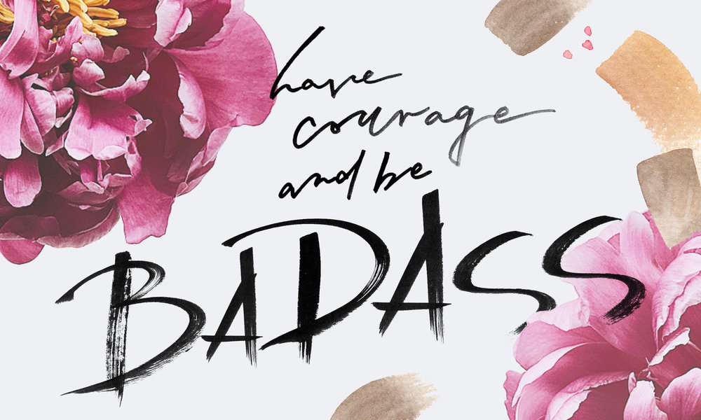 have courage and be badass-quote for angie coates