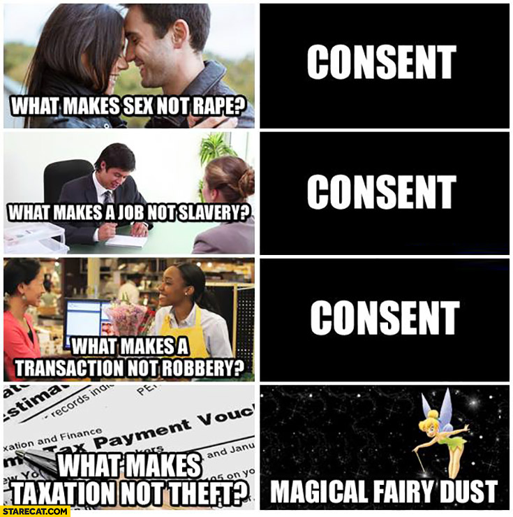 what-makes-sex-not-rape-consent-what-makes-a-job-not-slavery-consent-what-makes-a-transaction-not-robbery-consent-what-makes-taxation-not-theft-magical-fairy-dust.jpg