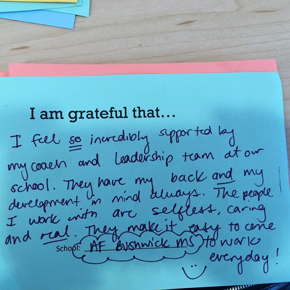 I am grateful that I feel so incredibly supported by my coach and leadership team at our school. They have my back and my development in mind always. The people I work with are selfess, caring and real. They make it easy to come to work every day. –AF Bushwick Middle