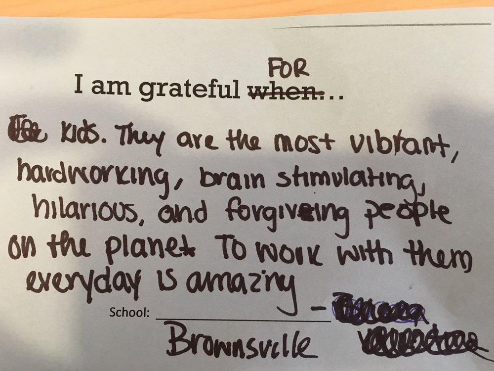 I am grateful for kids. They are the most vibrant, hardworking, brain stimulating, hilarious and forgiving people on the planet. To work with them every day is amazing. –AF Brownsville Middle