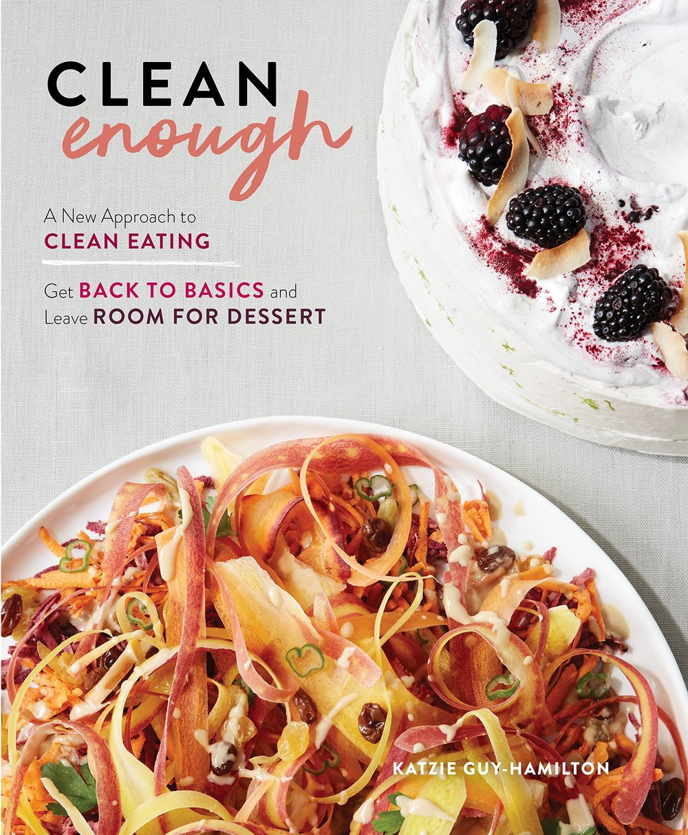 Clean Enough: Get Back to Basics and Leave Room for Dessert     By: Katzie Guy-Hamilton