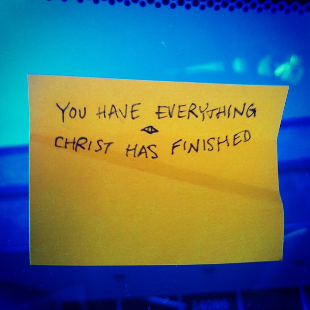 You Have Everything / Christ Has Finished A Post-In Note stuck to the inside windshield of my car.