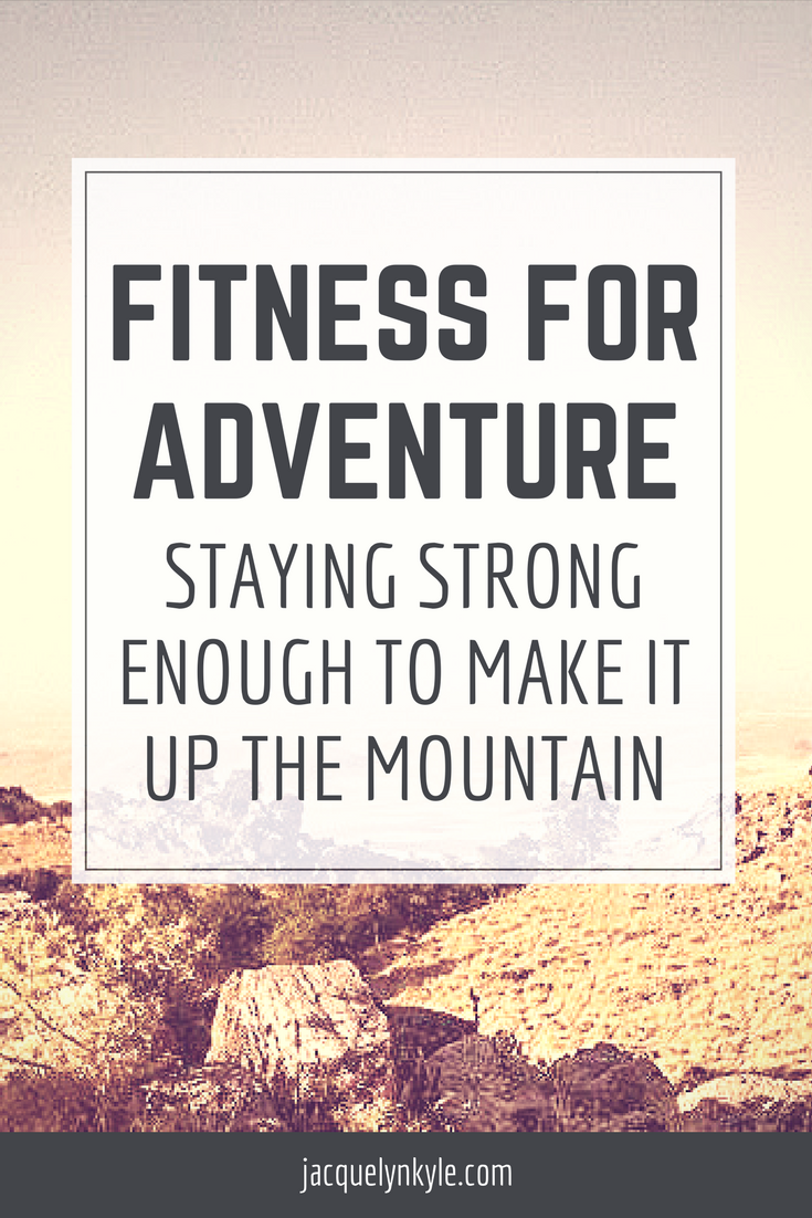 Fitness for Adventure: Staying Strong Enough to Make It Up the Mountain