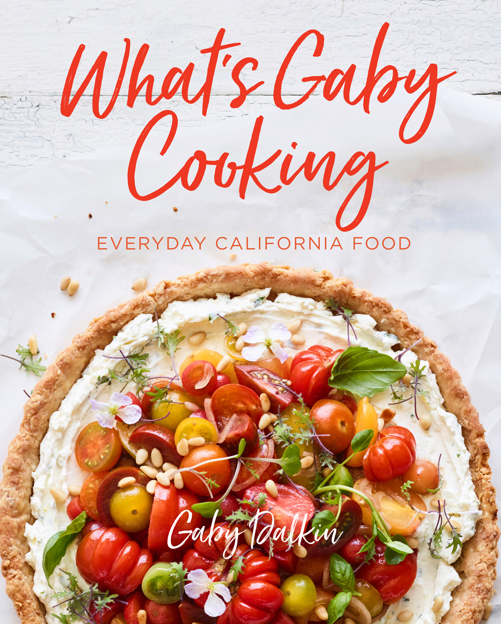 What's Gaby Cooking - Everyday California Food - by Gaby Dalkin
