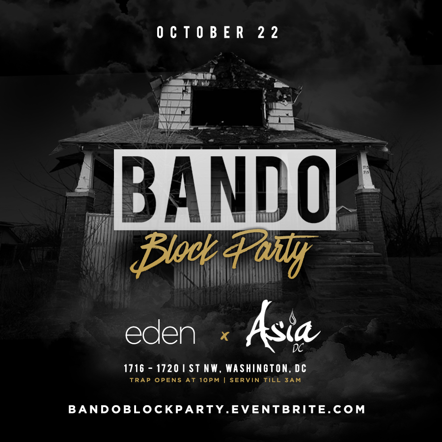Bando Block Party   10/22/16 10pm-3am Asia DC & Eden  1716-1720 I St NW Washington, DC  BandoBlockParty.Eventbrite.com