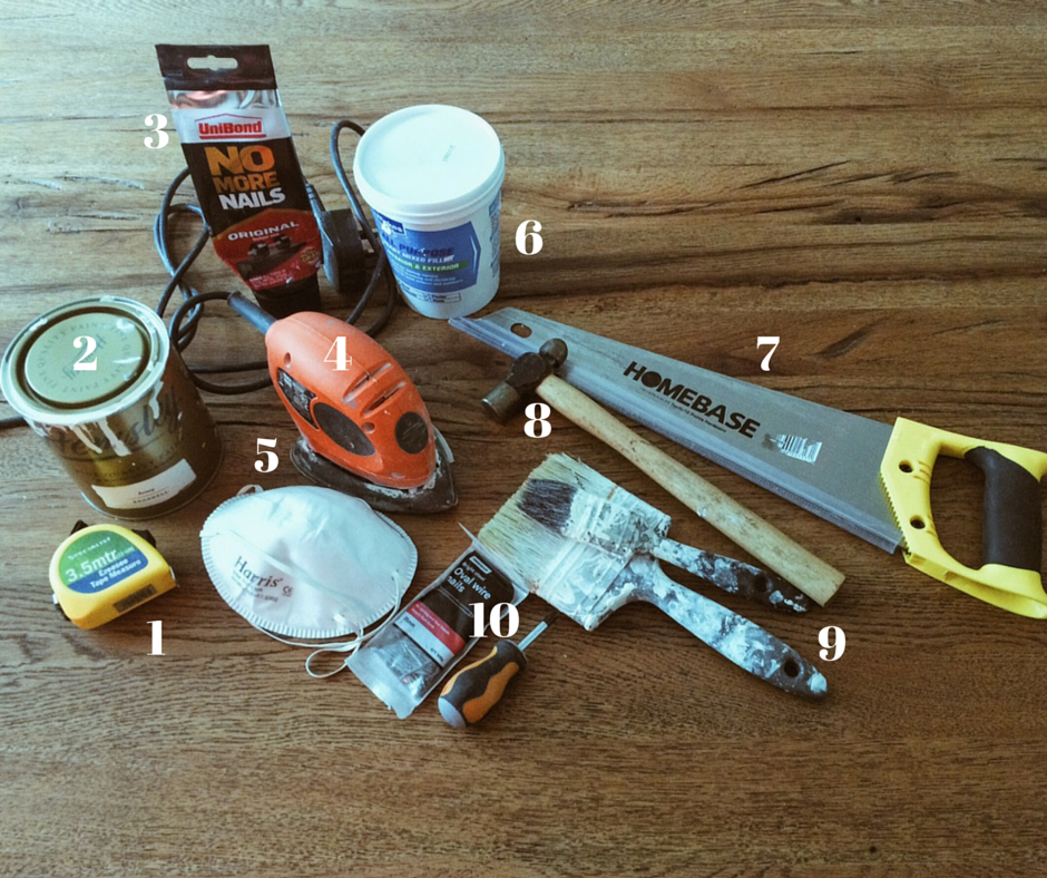 1. Decent tape measure 2. Eggshell paint (this was Ivory by Hemsley available at Homebase) 3. No More Nails 4. Sander 5. Dust mask for use when sanding 6. Multi-purpose filler 7. Small-ish handsaw 8. Hammer 9. Paintbrushes 10. Nails