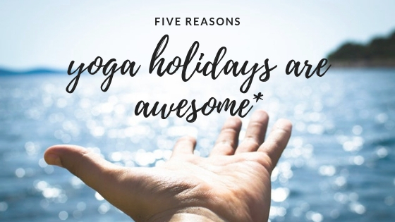 5 reasons why yoga holidays are awesome..jpg