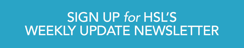 Sign up for HSL's Weekly Update Newsletter
