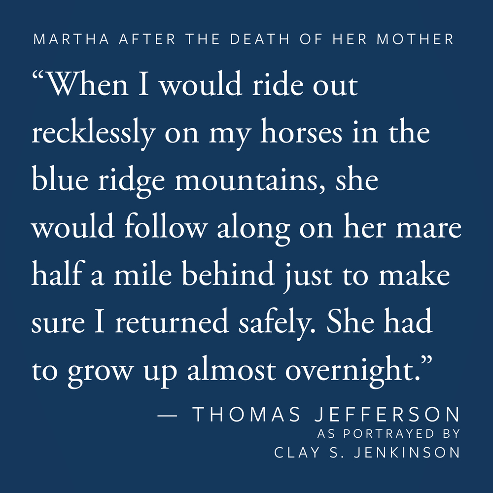 """Martha was nine at the time of her mother's death. She looked after me during this period of intense grief. When I would ride out recklessly on my horses in the blue ridge mountains, she would follow along on her mare half a mile behind just to make sure I returned safely. She had to grow up almost overnight."""