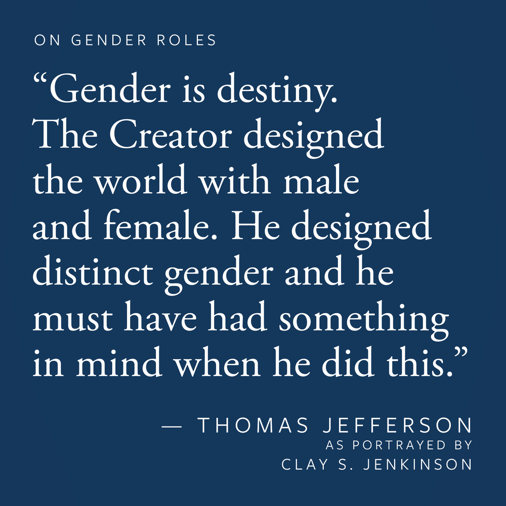 """Gender is destiny. The Creator designed the world with male and female — man and woman. He did not design a neuter. He designed distinct gender and he must have had something in mind when he did this."""