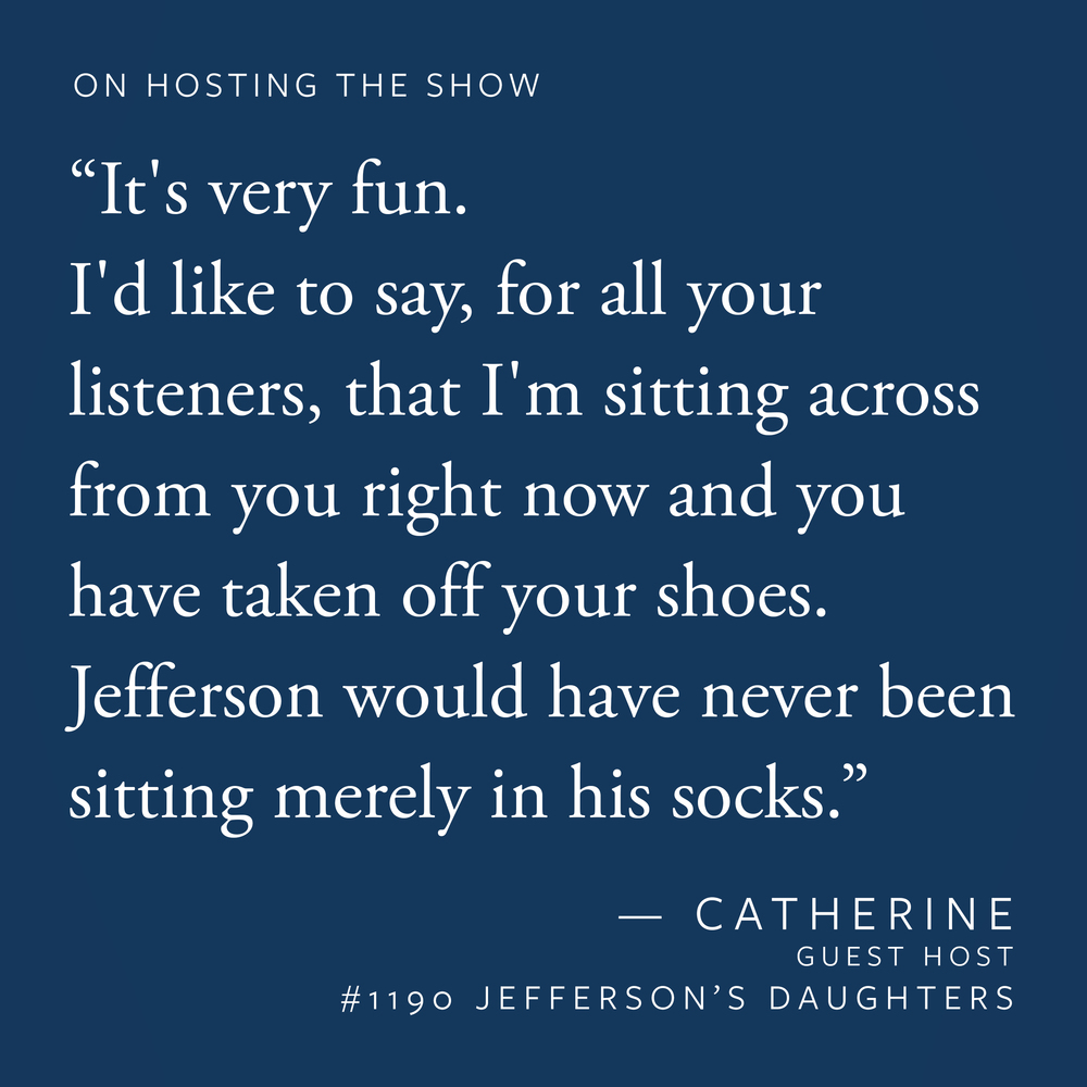 """It's very fun. I'd just like to say, for all your listeners, that I'm sitting across from you right now and you have taken off your shoes. Jefferson would have never been sitting merely in his socks."""