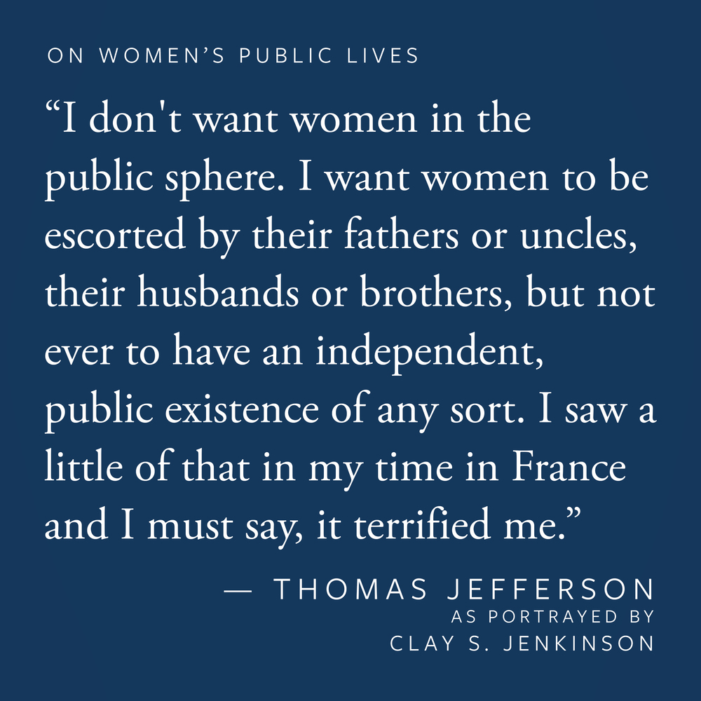 """I don't want women in the public sphere. I want women to be escorted by their fathers or uncles, their husbands or brothers, but not ever to have an independent, public existence of any sort. I saw a little of that in my time in France and I must say, it terrified me."""