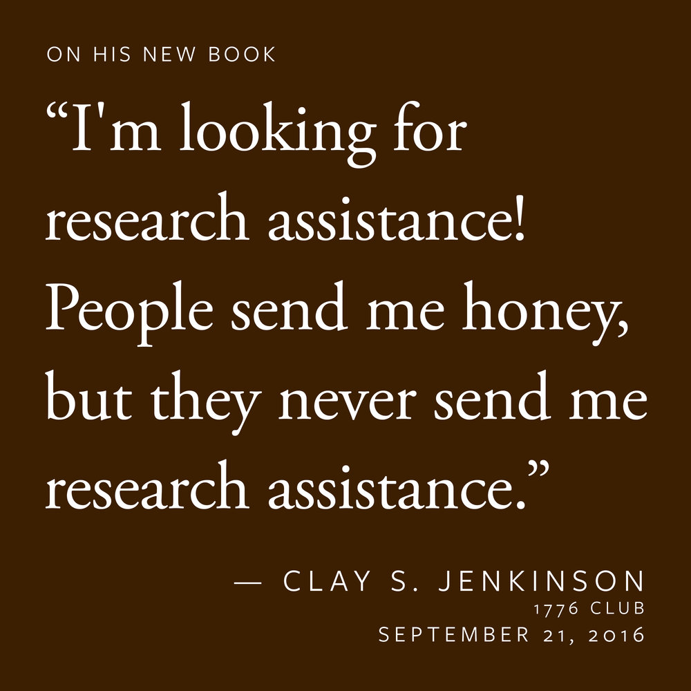 """I'm looking for research assistance! People send me honey, but they never send me research assistance."" — Clay S. Jenkinson"