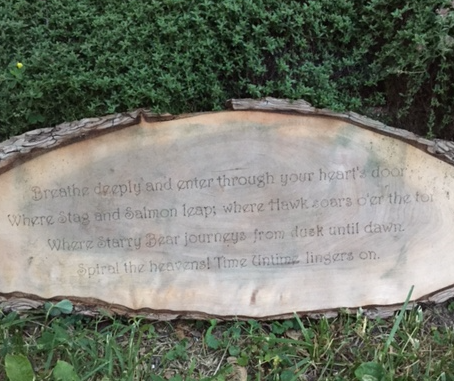 A rhyme I carved into wood.  Breathe deeply and enter through your heart's door, Where Stag and Salmon leap; where Hawk soars o'er the tor; Where Starry Bear journeys from dusk until dawn. Spiral the heavens! Time Untime lingers on.