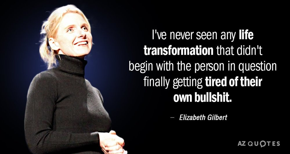"""I've never seen any life transformation that didn't begin with the person in question finally getting sick of their own bullshit."""
