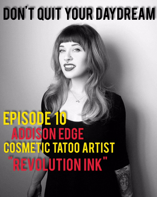 In Episode 10, we sit down with cosmetic tattoo artist Addison Edge and discuss how she was able to transform her love of tattoos, makeup and helping people into one career. Addison shares both heartwarming and hilarious tales regarding the interactions she has had with clients which will surely leave a smile on your face. Addison's list of hobbies extends well past her job however as we also discuss modeling, thrifting, piercing and much, much more. Take a look at how Addison has been able to make an impact on the lives of the individuals who have received her services at Revolution Ink!    http://www.revolutioninkstudio.com/addison-edge-cosmetic-tattooer.html