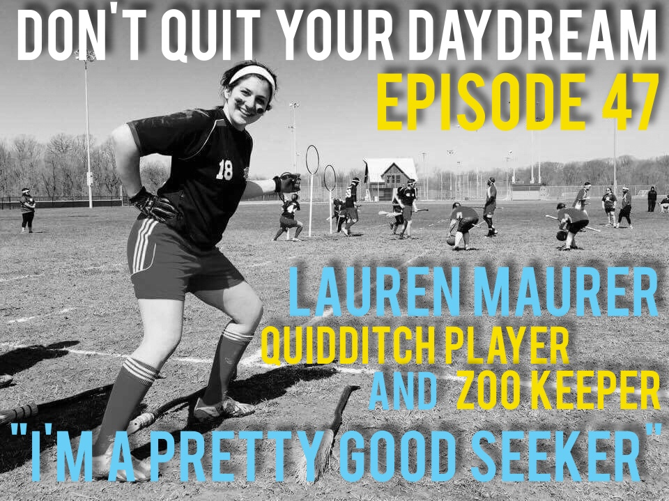 "In Episode 47 we sit down with Qudditch Player and Zookeeper, Lauren Maurer! Lauren found a way to expand her childhood by convincing her college university to mimic Hogwarts and start a Qudditch team. She shares with us just how violent people can become on brooms. When not living out her Harry Potter fantasy, Lauren is loving on plants and animals alike as a zookeeper. Full of stories and laughter this episode is sure to put you in a great mood!  Song of the week is ""Song of Laurent"" with DQYD favorite Thunder/Dreamer!! Download their albums now:  https://thunderdreamer.bandcamp.com/"