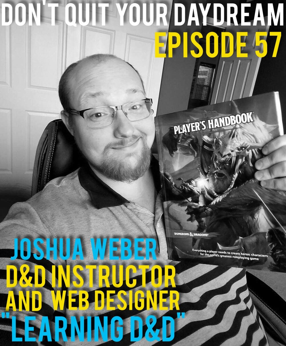 "Episode 57 of Don't Quit Your Daydream is with Dungeons and Dragons Instructor and Web Designer: Joshua Weber! Ever feel the itch to try D&D but have no clue how to even start? Josh has designed a website called ""Learning D&D"" to help even the most experienced player improve their experience. We discuss how letting your nerd flag isn't a bad thing, best practices for launching a website and a whole lot more!  https://www.facebook.com/learningdnd/    www.learningdnd.com"