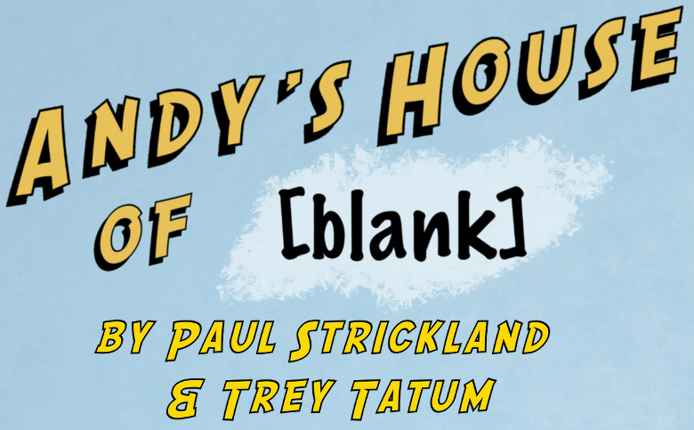 Andy's House of [BLANK] co-written with Paul Strickland (3M/1F)  |  1 hour, 45 minutes