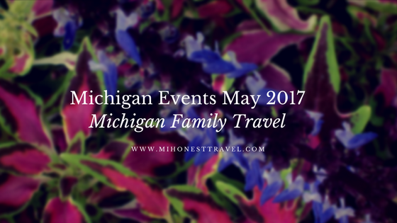 Michigan Family Travel presents May 2017 events in michigan!
