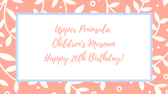Happy 20th Birthday Upper Peninsula Children's Museum!