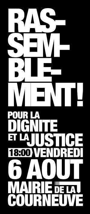"""Si vous etes dans la region parisienne, venez vetu d'un T-Shirt Blanc @ 18h Mairie de la Courneuve """"Rassemblement pour la dignité et la Justice à la Courneuve Vendredi 6 août à 18h en face de la Mairie Le 21 juillet, des femmes, dont certaines enceintes, avec des bébés et des enfants en bas âge, sont rassemblées sur la place Balzac à la Courneuve. Elles campent à cet endroit pour protester contre l'expulsion de leur famille de leur logement et en vue d'obtenir de la part des autorités des propositions dignes de relogement. Ces femmes ne représentaient aucune menace, elles ne manifestaient aucune violence. Cependant, les forces de l'ordre décident d'expulser ces femmes et ces enfants sans le moindre respect pour leur dignité humaine et avec une extrême violence: des enfants en pleurs et terrorisés sont arrachés à leur mère, une femme et son bébé sont traînés par terre, une femme enceinte s'évanouit sans que les fonctionnaires de police ne lui apportent assistance? Nous dénonçons avec la plus grande gravité la violence des forces de l'ordre et le traitement inhumain exercé à l'encontre de ces femmes et de ces enfants. Nous dénonçons la lenteur de la réaction des médias français qui n'ont, dans leur majorité, commencer à parler de ces violences qu'à partir du moment où une vidéo en témoignant fut diffusée «viralement» sur internet et reprise par les médias étrangers. Nous dénonçons l'absence de réactions politiques à la hauteur de la gravité des faits commis. Nous exigeons: -une enquête judiciaire et une enquête parlementaire sur ces violences policières; -la démission des autorités administratives responsables, le Préfet de la Seine-Saint-Denis et le Ministre de l'Intérieur. Nous appelons à un rassemblement ce vendredi 6 août à 18h , devant la Mairie de la Courneuve, Avenue de la République Métro 7, Station La Courneuve-8-Mai & Trame, Station Hôtel de ville"""""""