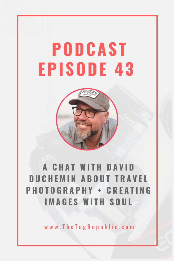 43: A Chat With David duChemin About Travel Photography + Creating Images with Soul