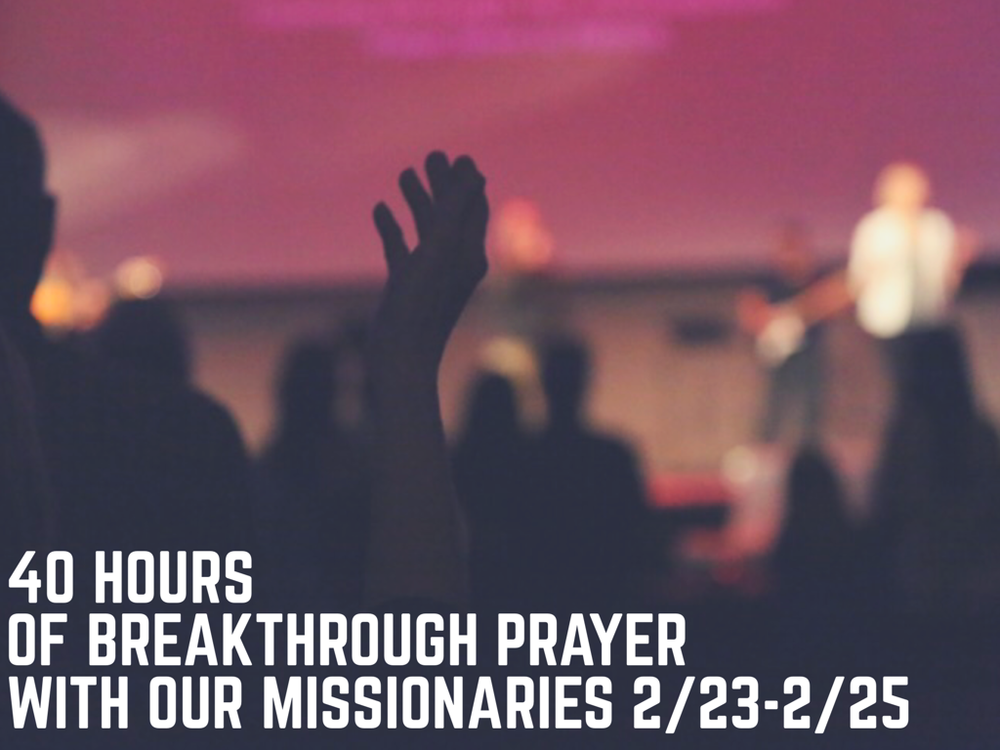 40 Hours of break Through Prayer with our missionaries.png