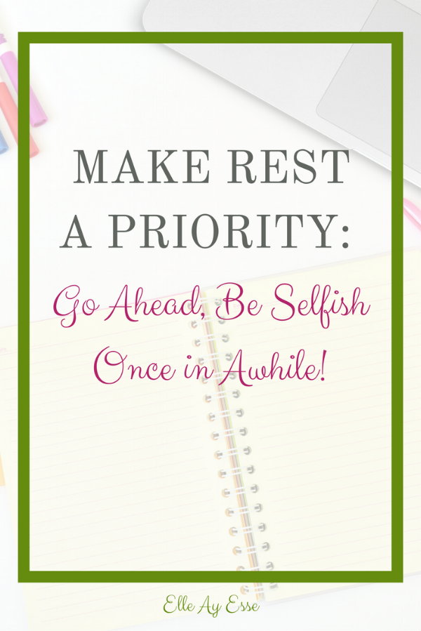 Make Rest A Priority: Go Ahead, Be Selfish Once in Awhile!