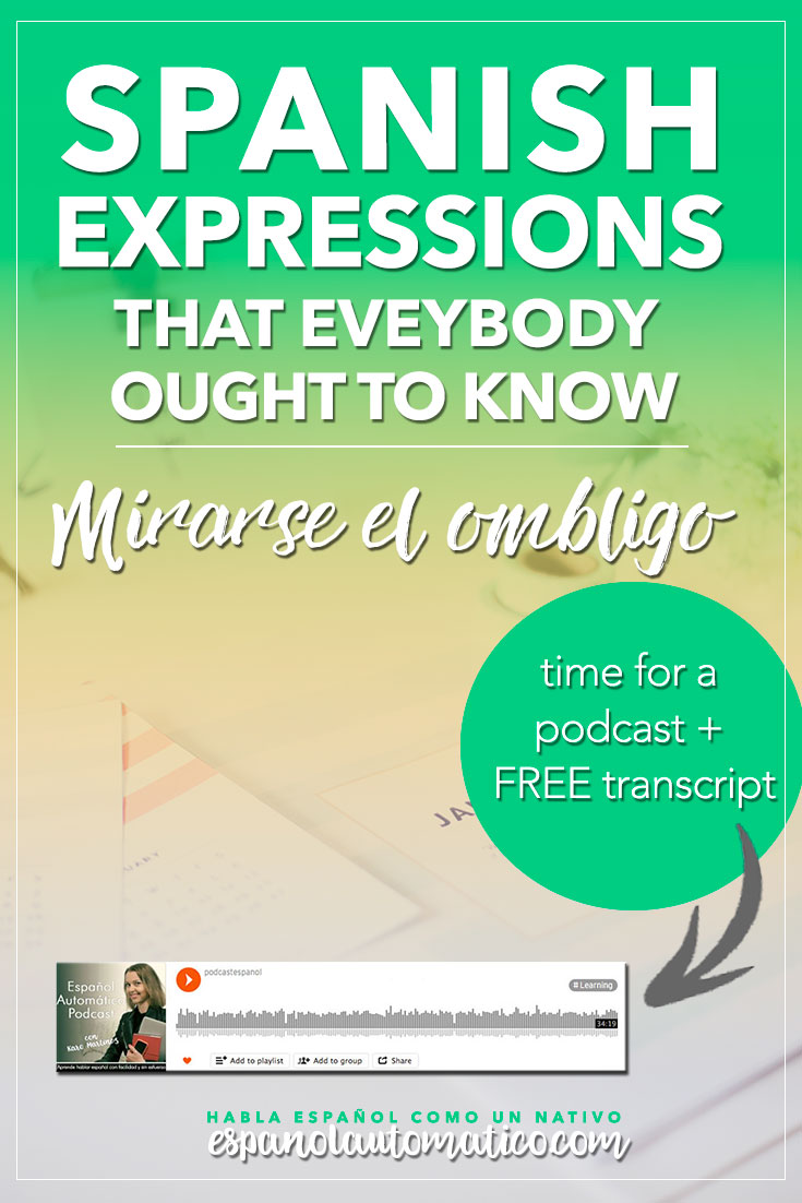 Spanish Expressions Everybody Ought to Know: Mirarse el ombligo. In this podcast I explain Spanish expression to help you achieve fluency in Speaking and understand native speakers. Listening to our free Spanish podcast will help you learn Spanish even without realizing it, in a natural way, unconsciously. Don´t forget to download the free transcript of each episode. REPIN for later & share with your friends who also want to learn Spanish.