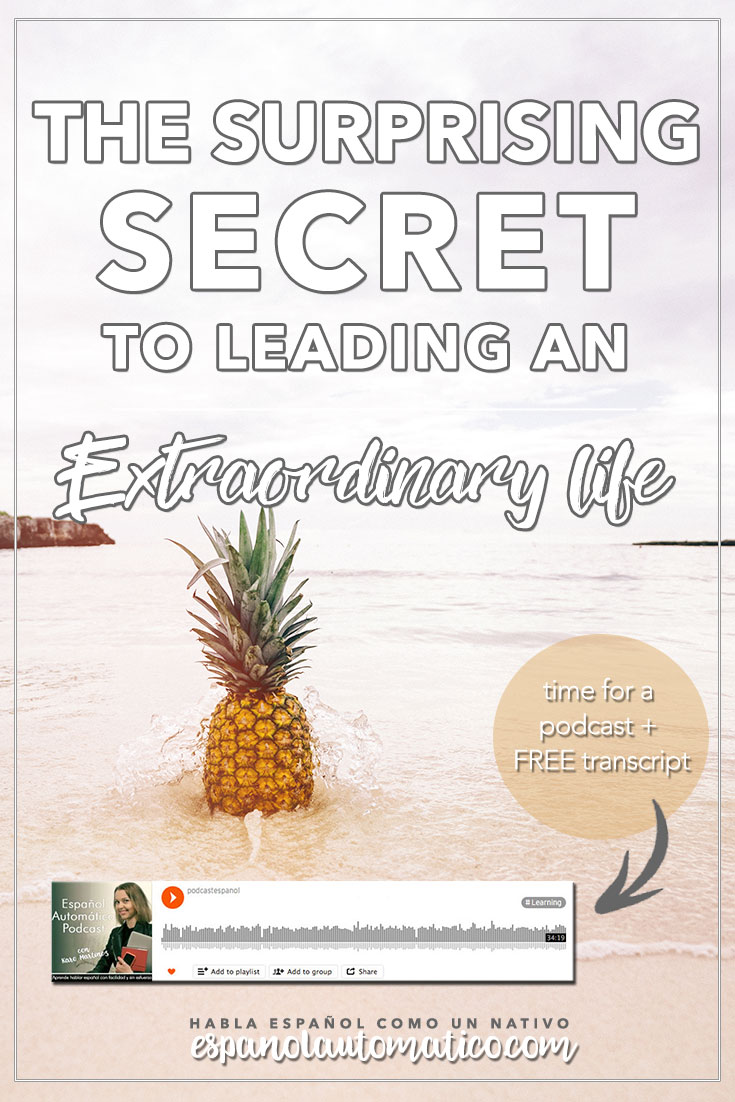 The Surprising Secret to Leading an Extraordinary Life. Today's podcast is a result of a reflexion after reading a great post in Instagram of one of our listeners, Kali She proposes a 5 step plan to do this summer to improve Spanish while on holidays. What do you think? Which step will you apply today?  REPIN for later & share with your friends who also want to learn Spanish.