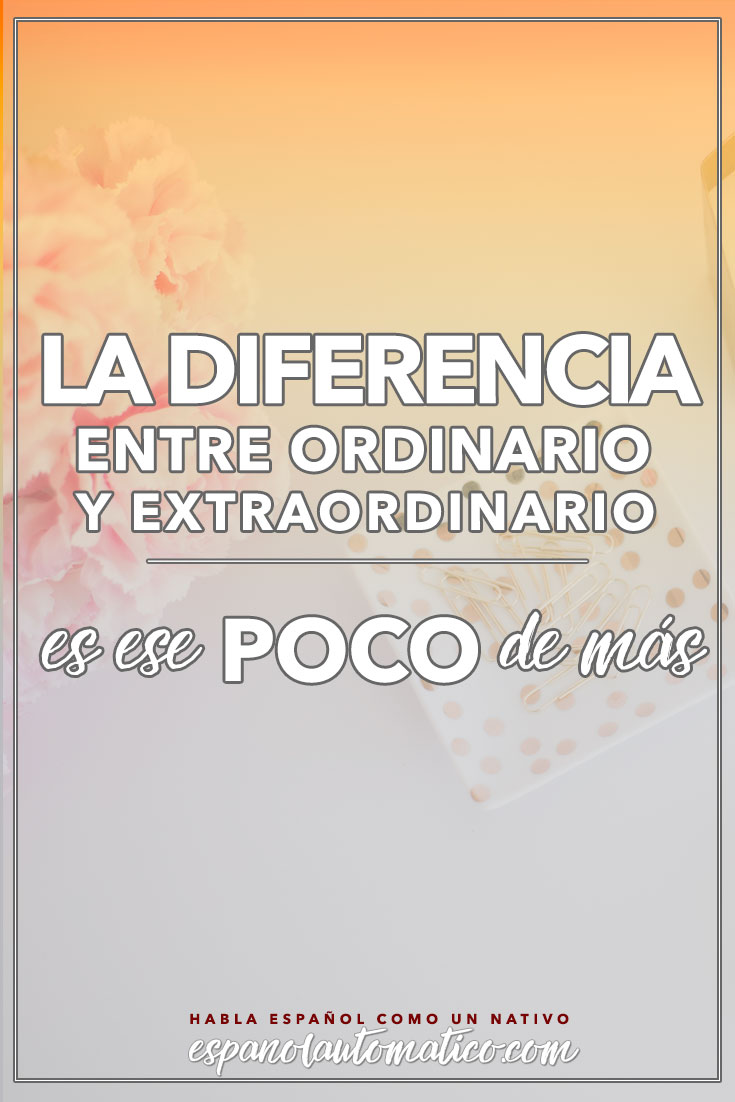 La diferencia entre ordinario y extraordinario es ese POCO de más. ✿ Spanish learning / Spanish Language / Spanish vocabulary / Spoken Spanish / More fun Spanish Resources at http://espanolautomatico.com ✿ Share it with people who want to learn Spanish!