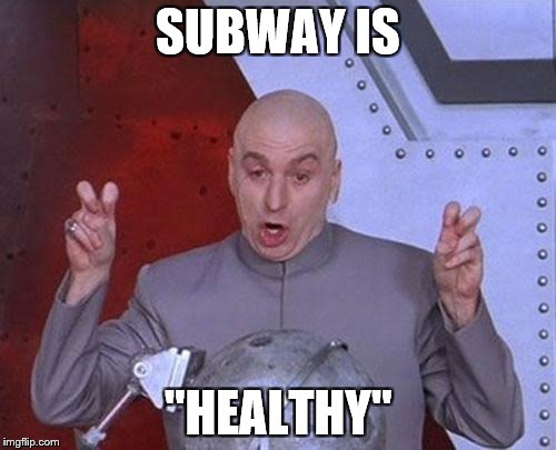 Subway: pretending to be healthy since the 90's, when Mike Myers was still relevant.