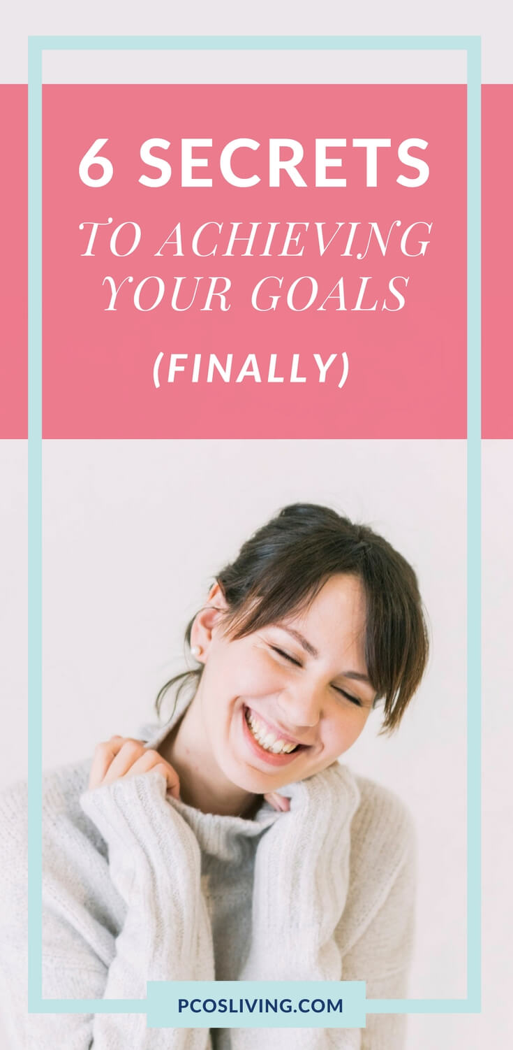 6 Secrets to Achieving Your Goals // Goal Setting // Get things done // Goals // Success Mindset // PCOSLiving.com