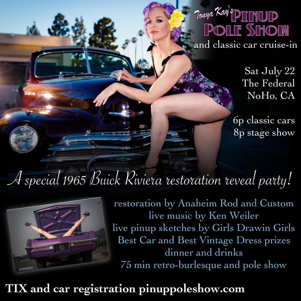 Saturday, July 22nd, 6PM at the Federal in North Hollywood. Line up is as follows:  6p  classic cars cruise-in , pinup models pose for photographers  6p live music at cruise-in by Ken Weiler (6:15-6:45, 7-7:30) and Solegion (6-6:15, 6:45-7)  6p doors open to venue, live pinup sketching by Joan Varitek of Girls Drawin Girls and dinner/drink menu   7p 1965 Buick Riviera restoration by Anaheim Rod and Custom reveal at cruise-in    8p 75 min ticketed stage show featuring burlesque, comedy, vocal performances and pole champions in 1955-1965 styling  8:45p Best Car and Best Vintage Dress prizes awarded from Bootleggers 66, Exquisite Mobile Detailing, Pink Pole Party, Classic Betty's Rubbish and Naughty Travels  Sounds like a special event?  It is!  Let us entertain you ... Pre-sale tickets $15 - $40.  Prices increase at the door, so we highly recommend reserving your seats early. For tickets go to:  https://app.gopassage.com/events/july-22-pinup-pole-show-burlesque-north-hollywood