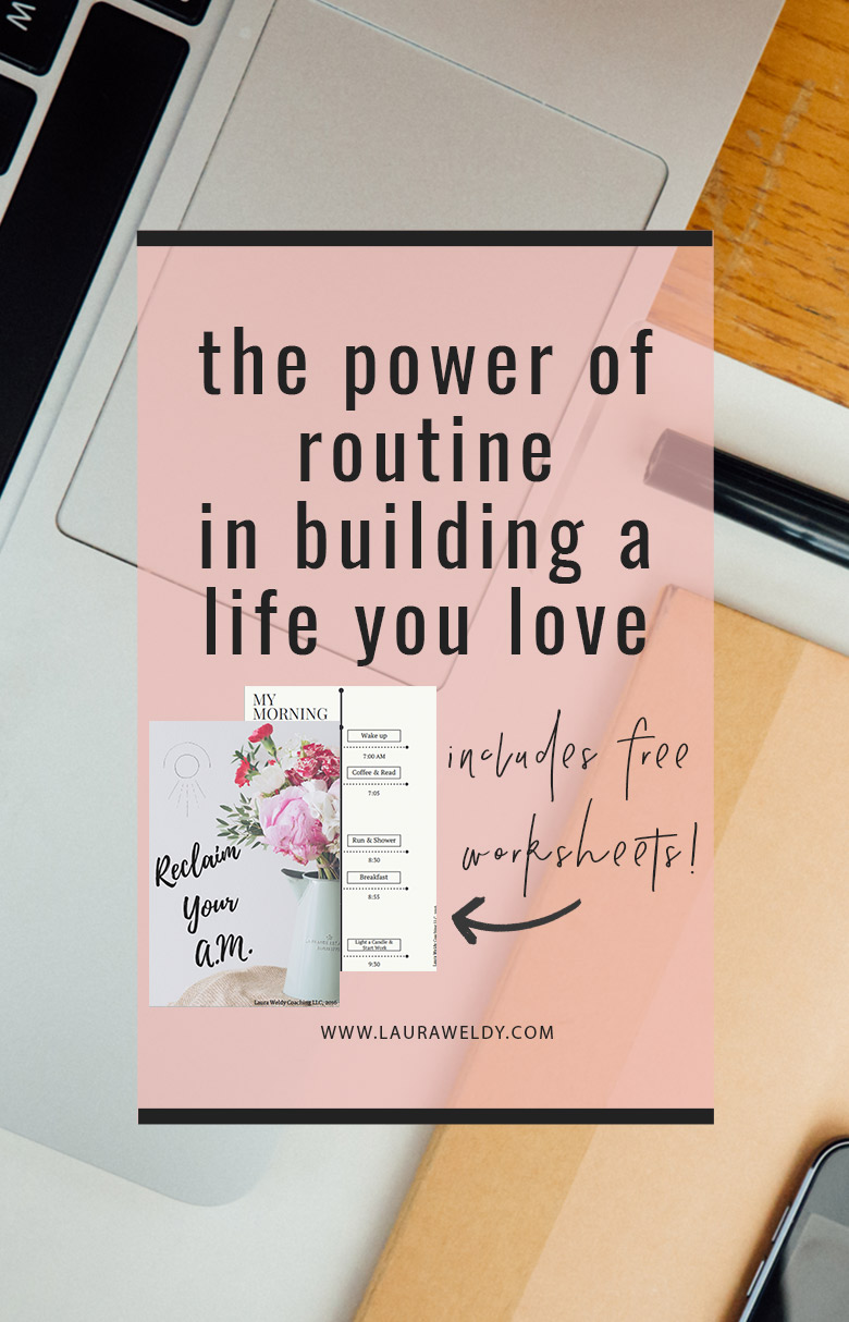"This post details the power of routine in building a life that you love. The post also contains a link to download ""Reclaim your AM,"" a planning guide to creating a morning routine that benefits you."