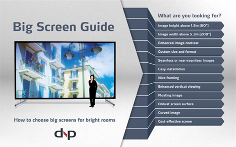 Download this handy Big Screen Guide for a quick and easy way to help you select the right dnp Supernova Screen