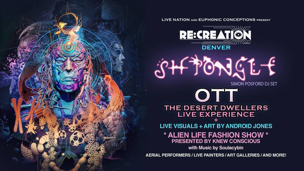 """RE:CREATION @ THE FILLMORE DENVER W/SHPONGLE (SIMON POSFORD) OTT. AND THE DESERT DWELLERSLIVE EXPERIENCE VISUALS AND ART BY ANDROID JONES PLUS AN """"ALIEN LIFE FASHION SHOW"""" PRESENTED BY KNEW CONSCIOUSART GALLERY FT. MUSIC BY SOULACYBIN"""