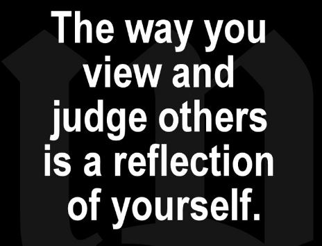 The Way You View And Judge Others Is A Reflection Of Yourself