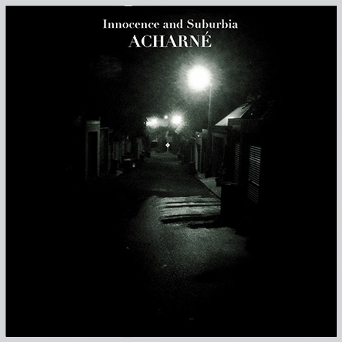 "Title: ""INNOCENCE AND SUBURBIA"" (artist album) Artist: Acharné Cat#: SPK007   LISTEN / BUY VIA BANDCAMP"