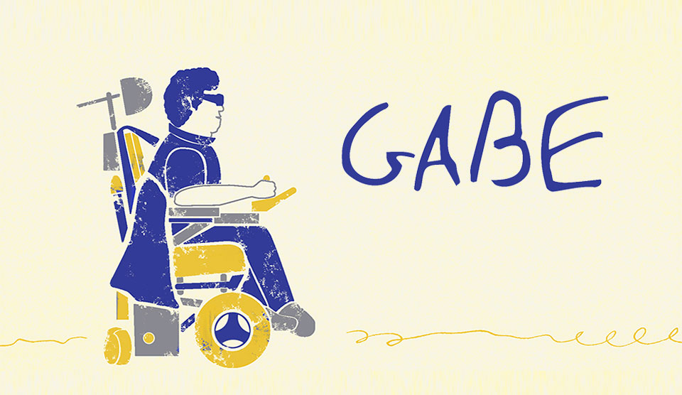 Synopsis: Gabe was diagnosed with Duchenne's Muscular Dystrophy. Despite his diagnosis, Gabe made it his life's goal to get a college degree and live a full and meaningful life.  → CLICK FOR MORE INFO ←