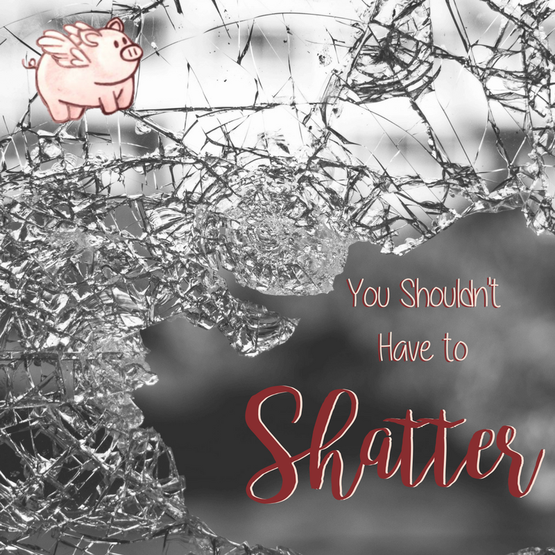 You Shouldn't Have to Shatter.png