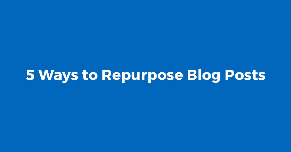 5 Ways to Repurpose Blog Posts