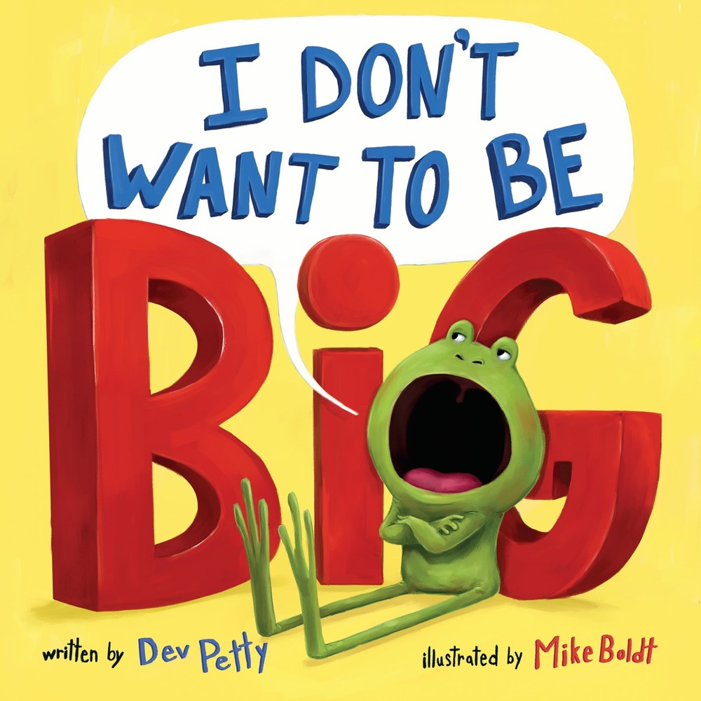 I Don't Want To Be Big, by Dev Petty. Illustrations by Mike Boldt.
