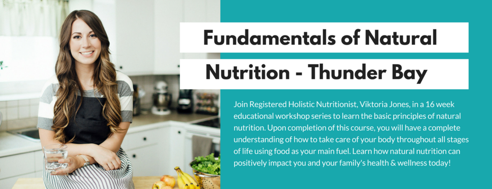 Join Thunder bay resident, Viktoria Jones, Registered Holistic Nutritionist in this 16 week educational workshop series to learn the basic principles of natural nutrition. You will complete this course with all the  (2).png