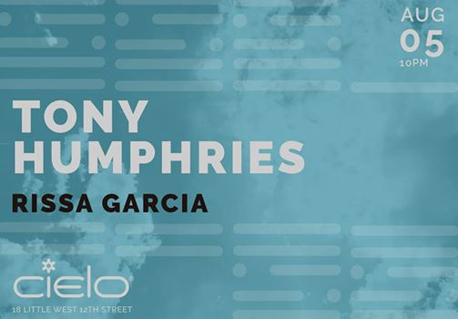 Saturday August 5th  CIELO PRESENTS | TONY HUMPHRIES & RISSA GARCIA https://www.facebook.com/TonyHumphriesOfficial/ Doors open at 10pm Cielo 18 West Little 12th street New York, NY 10014 between Washington St. and 9th Ave Subway: A,C,E,L at 8th Ave & 14th St.; 1,2,3 at 7th Ave & 14th St 21+ with photo ID www.cieloclub.com Table Reservations: tableres@cieloclub.com