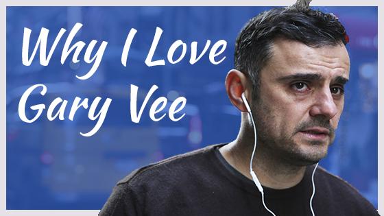 Why I Love Gary Vee